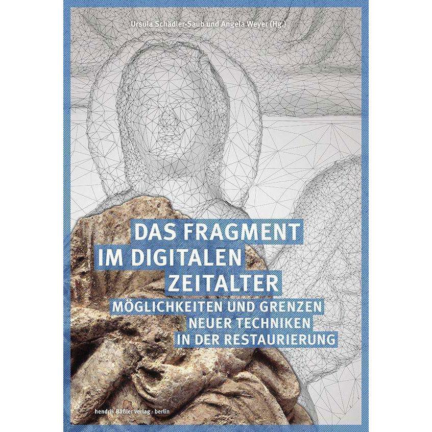Das Fragment im digitalen Zeitalter - Möglichkeiten und Grenzen neuer Techniken in der Restaurierung